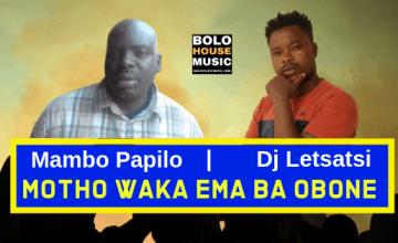 Mambo Papilo ft Dj Letsatsi - Motho Waka Ema Ba Obone