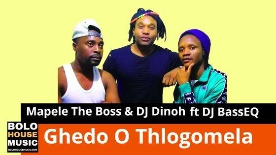 Mapele The Boss & DJ Dinoh - Ghedo O Thlogomela ft DJ BassEQ