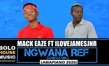 Mack Eaze - Ngwana Ref (whistle girl) ft Ilovejamesjnr