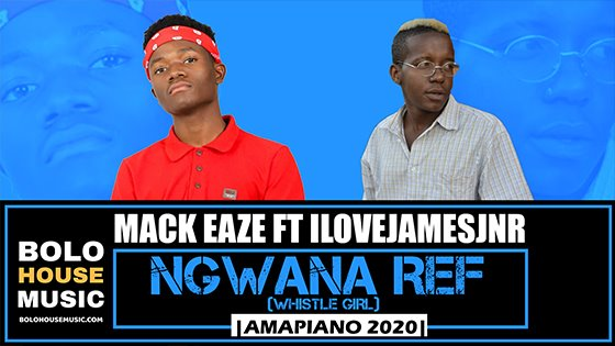 Mack Eaze - Ngwana Ref (whistle girl) ft Ilovejamesjnr
