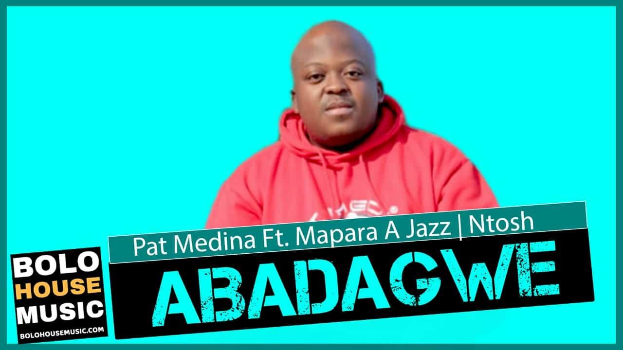 Pat Medina - Abadagwe Ft Mapara a Jazz & Ntosh