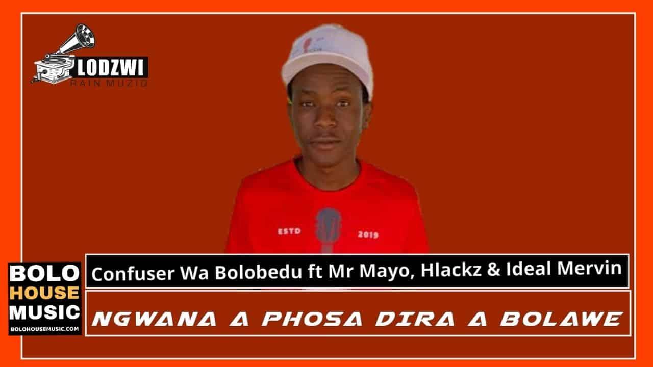 Confuser wa Bolobedu - Ngwana A Phosa Dira A Bolawe Ft Mr Mayo, Hlackz & Ideal Mervin