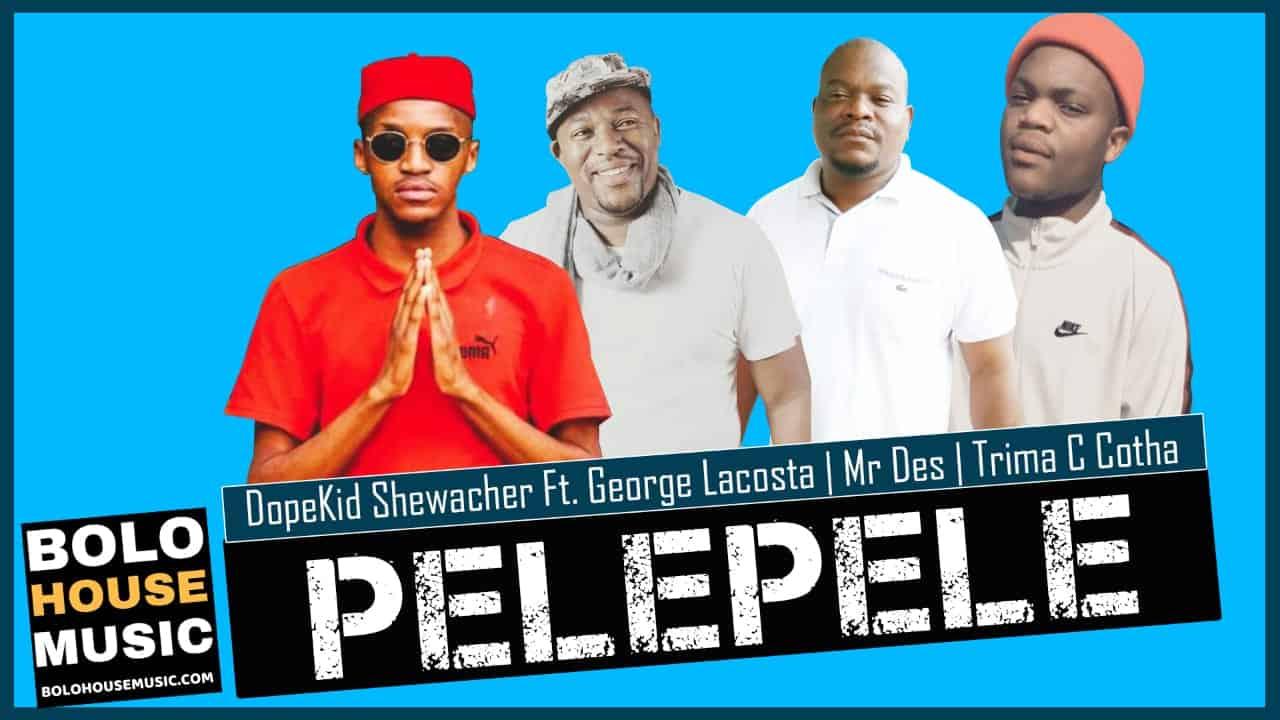 Dopekid Shewacher - Pelepele Ft. George Lacosta x Mr Des & Trima C Cotha